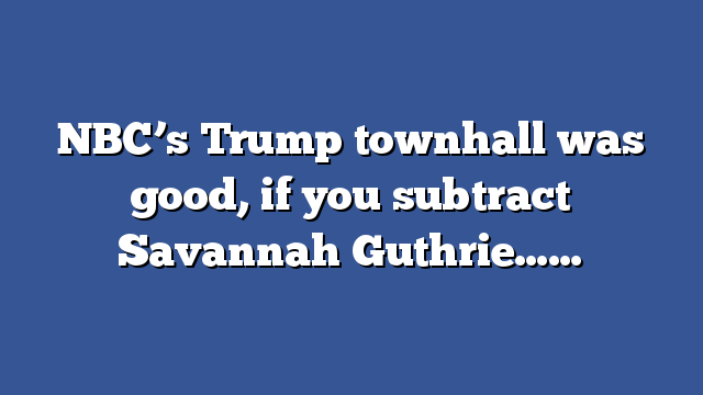NBC's Trump townhall was good, if you subtract Savannah Guthrie……